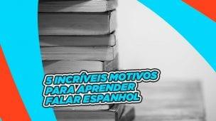 5 INCRÍVEIS MOTIVOS PARA APRENDER FALAR ESPANHOL